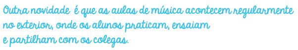 Outra novidade é que as aulas de música acontecem regularmente no exterior, onde os alunos praticam, ensaiam e partilham com os colegas.
